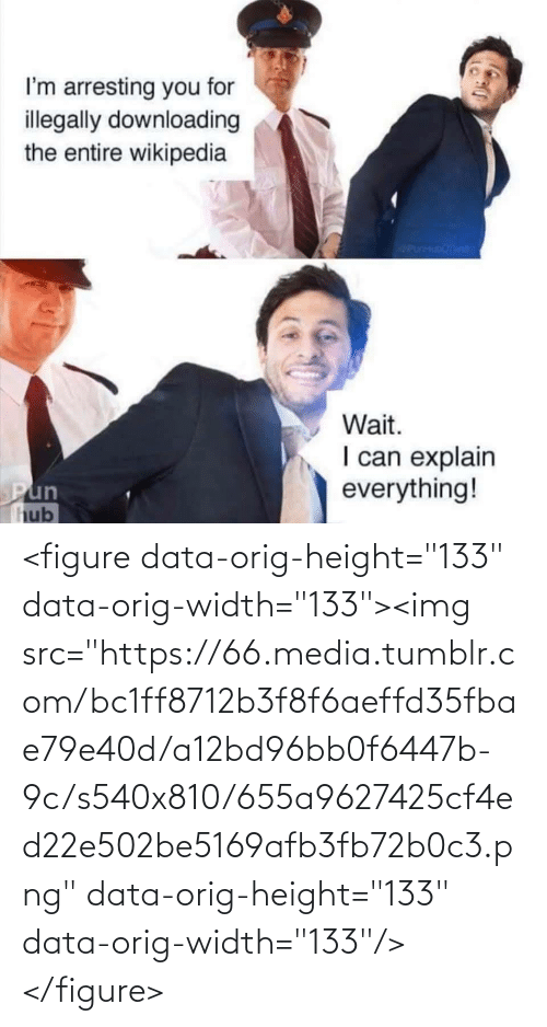 "wikipedia: I'm arresting you for  illegally downloading  the entire wikipedia  icanisunae  Wait.  I can explain  everything!  Pun  hub <figure data-orig-height=""133"" data-orig-width=""133""><img src=""https://66.media.tumblr.com/bc1ff8712b3f8f6aeffd35fbae79e40d/a12bd96bb0f6447b-9c/s540x810/655a9627425cf4ed22e502be5169afb3fb72b0c3.png"" data-orig-height=""133"" data-orig-width=""133""/></figure>"