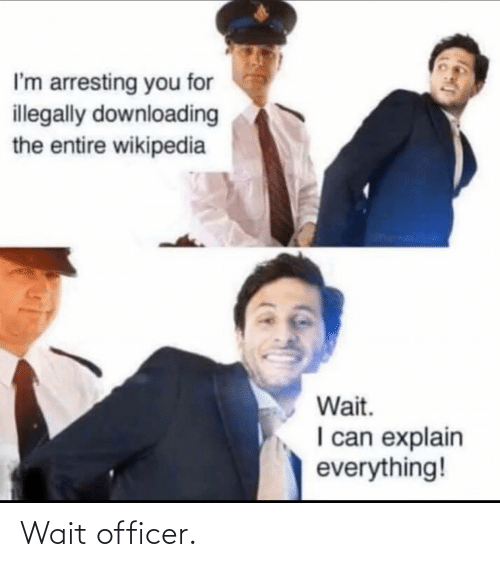 officer: I'm arresting you for  illegally downloading  the entire wikipedia  Wait.  I can explain  everything! Wait officer.