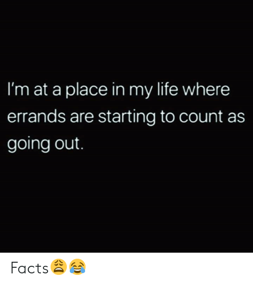 Facts, Life, and Hood: I'm at a place in my life where  errands are starting to count as  going out. Facts😩😂