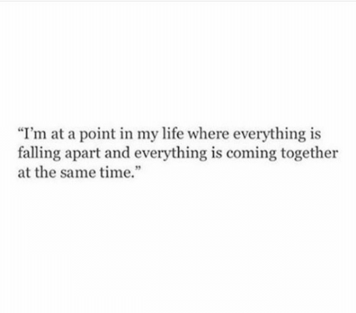 """Falling Apart: """"I'm at a point in my life where everything is  falling apart and everything is coming together  at the same time."""
