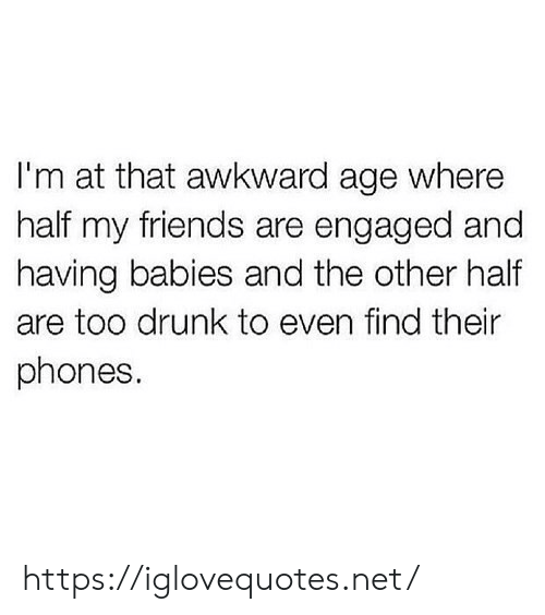 Drunk, Friends, and Awkward: I'm at that awkward age where  half my friends are engaged and  having babies and the other half  are too drunk to even find their  phones https://iglovequotes.net/