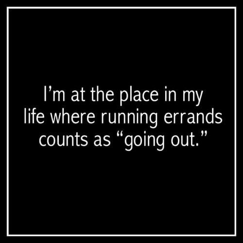 "Going Out: I'm at the place in my  life where running errands  counts as ""going out."