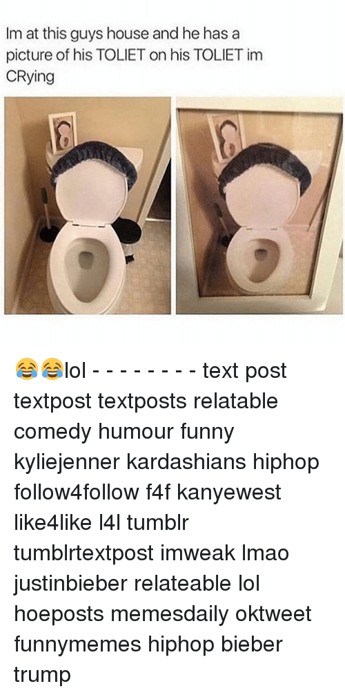 Lol Texts: Im at this guys houseand he has a  picture of his TOLIET on his TOLIETim  CRying 😂😂lol - - - - - - - - text post textpost textposts relatable comedy humour funny kyliejenner kardashians hiphop follow4follow f4f kanyewest like4like l4l tumblr tumblrtextpost imweak lmao justinbieber relateable lol hoeposts memesdaily oktweet funnymemes hiphop bieber trump