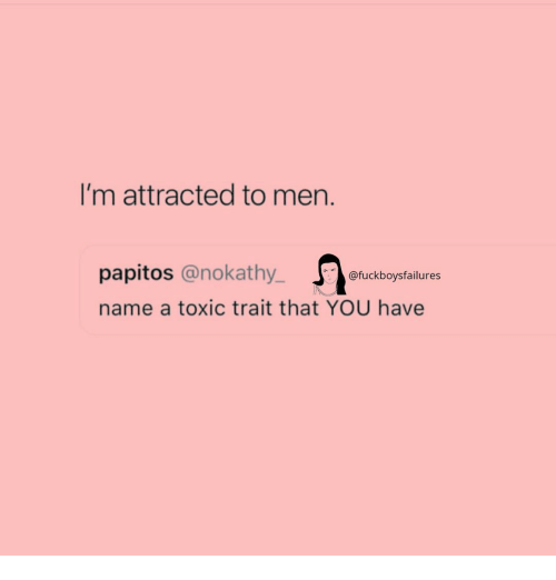 Girl Memes, Name, and You: I'm attracted to men.  papitos @nokathy_ uckboysfailures  name a toxic trait that YOU have