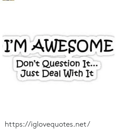 Awesome, Net, and Question: I'M AWESOME  Don't Question It...  Just Deal With It https://iglovequotes.net/
