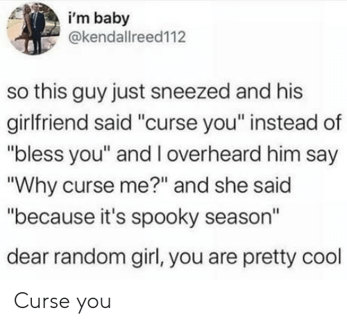 "Cool, Girl, and Girlfriend: i'm baby  @kendallreed112  so this guy just sneezed and his  girlfriend said ""curse you"" instead of  ""bless you"" and l overheard him say  ""Why curse me?"" and she said  ""because it's spooky season""  dear random girl, you are pretty cool Curse you"