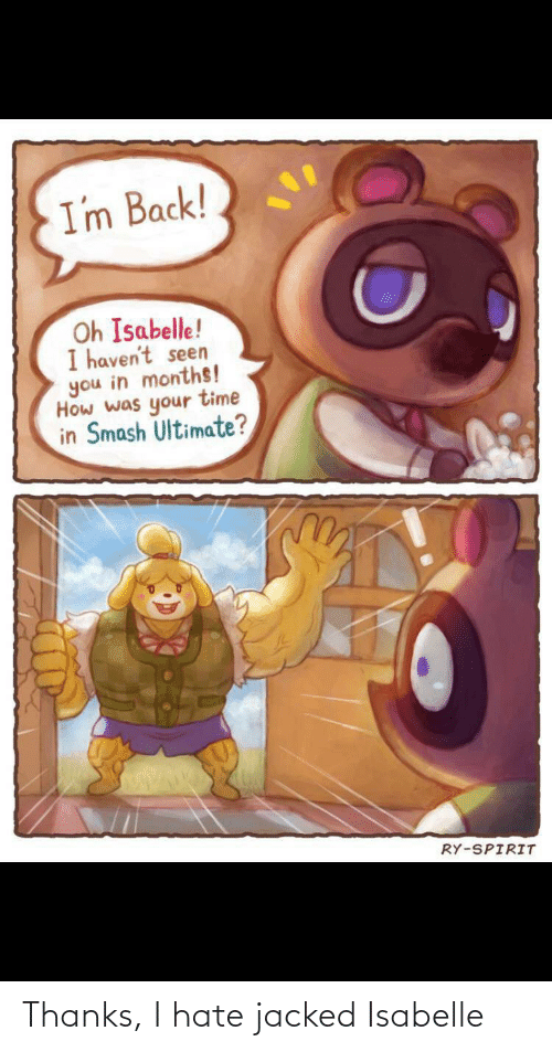 Smash Ultimate: I'm Back!  Oh Isabelle!  I haven't seen  you in months!  How was your time  in Smash Ultimate?  RY-SPIRIT Thanks, I hate jacked Isabelle