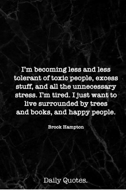 Books, Happy, and Live: I'm becoming less and less  tolerant of toxic people, excess  stuff, and all the unnecessary  stress. Im tired. Ijust want to  live surrounded by trees  and books, and happy people.  Brook Hampton  Daily Quotes