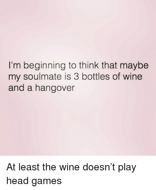 Head, Wine, and Hangover: I'm beginning to think that maybe  my soulmate is 3 bottles of wine  and a hangover At least the wine doesn't play head games