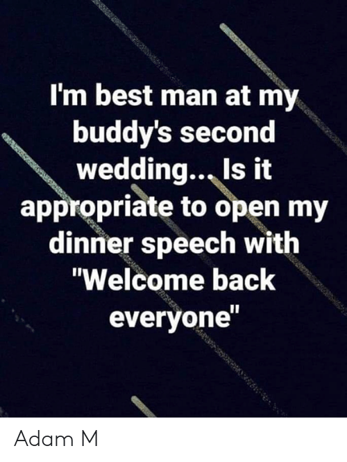 "buddys: I'm best man at my  buddy's second  wedding., Is it  appropriate to open my  dinner speech with  ""Welcome back  everyone Adam M"
