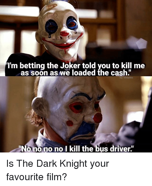 """Onoes: I'm betting the Joker told you to kill me  soon as loaded the cash""""  ono no no l kill the bus driver"""" Is The Dark Knight your favourite film?"""