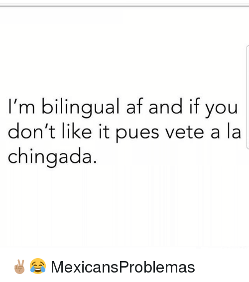 afs: I'm bilingual af and if you  don't like it pues vete a la  chingada ✌🏽😂 MexicansProblemas