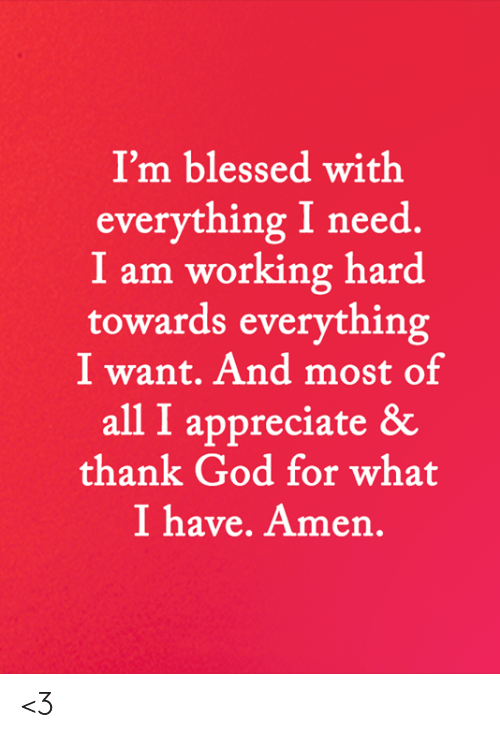 working hard: I'm blessed with  everything I need  I am working hard  towards everything  I want. And most of  all I appreciate &  thank God for what  I have. Amen. <3
