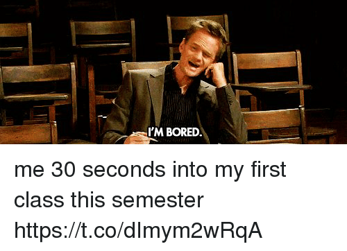 Boredness: I'M BORED me 30 seconds into my first class this semester https://t.co/dImym2wRqA