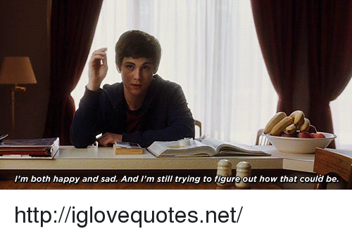 Happy, Http, and Sad: I'm both happy and sad. And I'm still trying to figure out how that could be. http://iglovequotes.net/