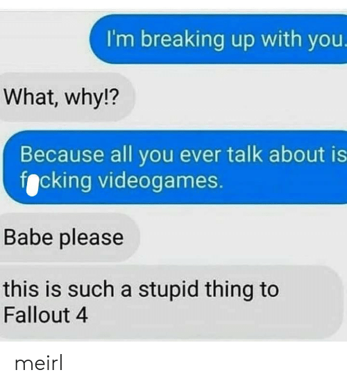 Fallout 4, Fallout, and MeIRL: I'm breaking up with you.  What, why!?  Because all you ever talk about is  focking videogames.  Babe please  this is such a stupid thing to  Fallout 4 meirl