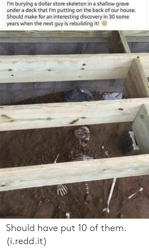 Dollar Store: I'm burying a dollar store skeleton in a shallow grave  under a deck that I'm putting on the back of our house  Should make for an interesting discovery in 30 some  years when the next guy is rebuilding it! Should have put 10 of them. (i.redd.it)