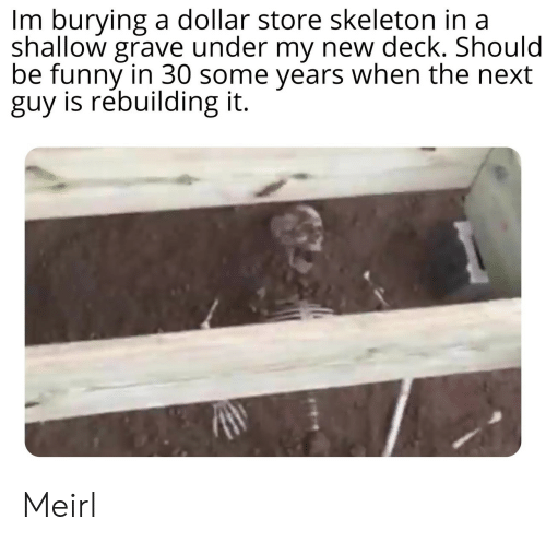 grave: Im burying a dollar store skeleton in a  shallow grave under my new deck. Should  be funny in 30 some years when the next  guy is rebuilding it. Meirl