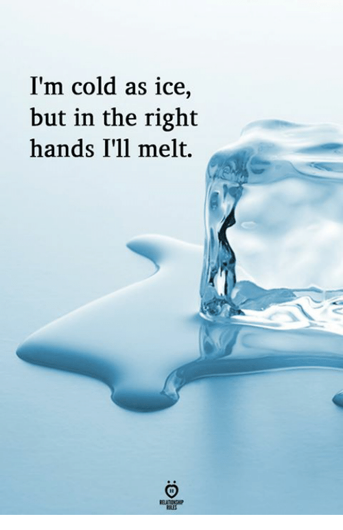 Cold, Ice, and Right: I'm cold as ice,  but in the right  hands I'll melt.
