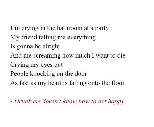 And Me: I'm crying in the bathroom at a party  My friend telling me everything  Is gonna be alright  And me screaming how much I want to die  Crying my eyes out  People knocking  on the door  As fast as my heart is falling onto the floor  - Drunk me doesn't know how to act happy