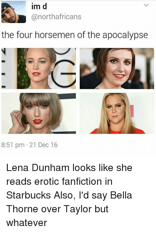 Eroticity: im d  @north africans  the four horsemen of the apocalypse  8:51 pm 21 Dec 16 Lena Dunham looks like she reads erotic fanfiction in Starbucks Also, I'd say Bella Thorne over Taylor but whatever