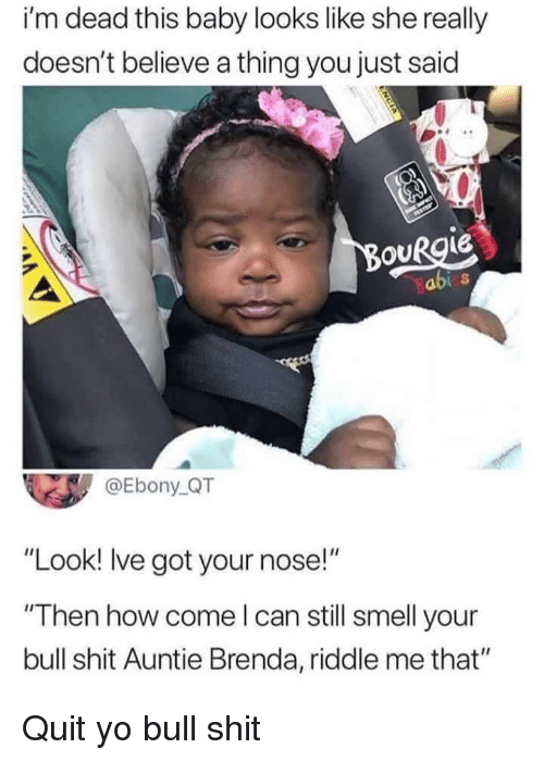 "abi: i'm dead this baby looks like she really  doesn't believe a thing you just said  OURgie  abi s  @Ebony QT  ""Look! Ive got your nose!""  Then how come l can still smell your  bull shit Auntie Brenda, riddle me that"" Quit yo bull shit"