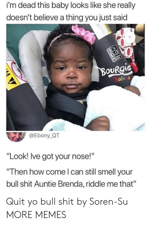 "abi: i'm dead this baby looks like she really  doesn't believe a thing you just said  OURgie  abi s  @Ebony QT  ""Look! Ive got your nose!""  Then how come l can still smell your  bull shit Auntie Brenda, riddle me that"" Quit yo bull shit by Soren-Su MORE MEMES"