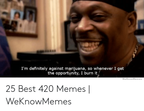 Best 420: I'm definitely against marijuana, so whenever I get  the opportunity, I burn it,  WeKnowMemes 25 Best 420 Memes | WeKnowMemes