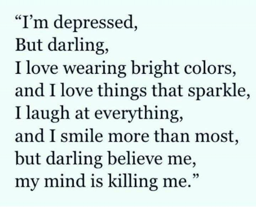 """Memes, 🤖, and Darling: """"I'm depressed  But darling,  I love wearing bright colors,  and I love things that sparkle,  I laugh at everything,  and I smile more than most,  but darling believe me,  my mind is killing me"""