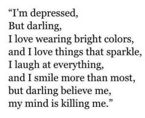 "killing me: ""I'm depressed,  But darling,  I love wearing bright colors,  and I love things that sparkle,  I laugh at everything,  and I smile more than most,  but darling believe me,  my mind is killing me."""