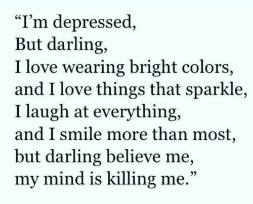 "killing me: ""I'm depressed,  But darling,  I love wearing bright colors,  and I love things that sparkle,  I laugh at everything,  and I smile more than most,  but darling believe me,  my mind is killing me.""  25"