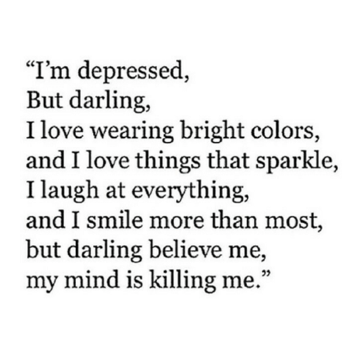 "Believe Me: ""I'm depressed,  But darling,  I love wearing bright colors,  and I love things that sparkle,  I laugh at everything,  and I smile more than most,  but darling believe me,  my mind is killing me."""