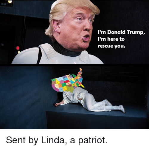 im donald trump im here to rescue you sent by 6597724 i'm donald trump i'm here to rescue you sent by linda a patriot