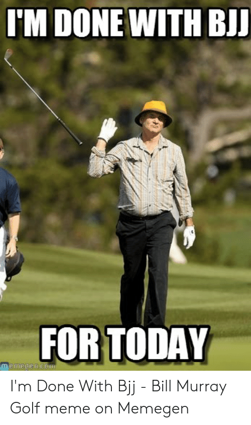 Golf Meme: I'M DONE WITH BIJ  FOR TODAY  memegan Con I'm Done With Bjj - Bill Murray Golf meme on Memegen
