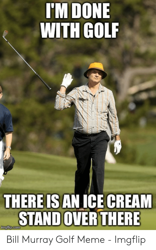 Golf Meme: I'M DONE  WITH GOLF  THERE IS AN ICE CREAM  STAND OVER THERE Bill Murray Golf Meme - Imgflip