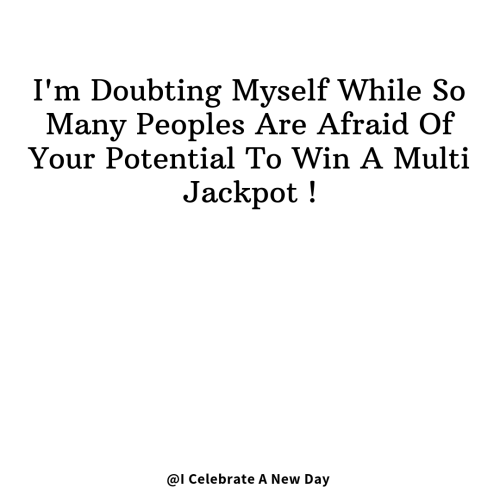 Multi: I'm Doubting Myself While So  Many Peoples Are Afraid Of  Your Potential To Win A Multi  Jackpot!  @I Celebrate A New Day