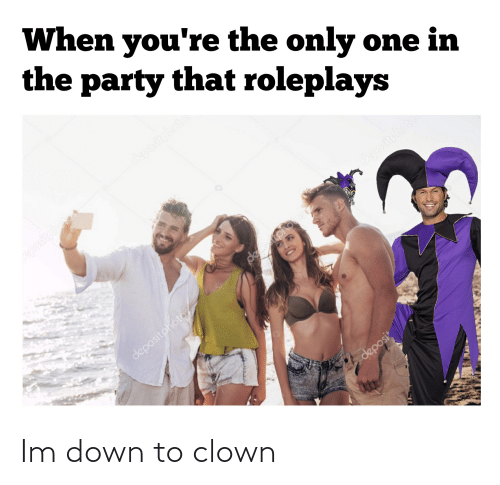 Down To: Im down to clown