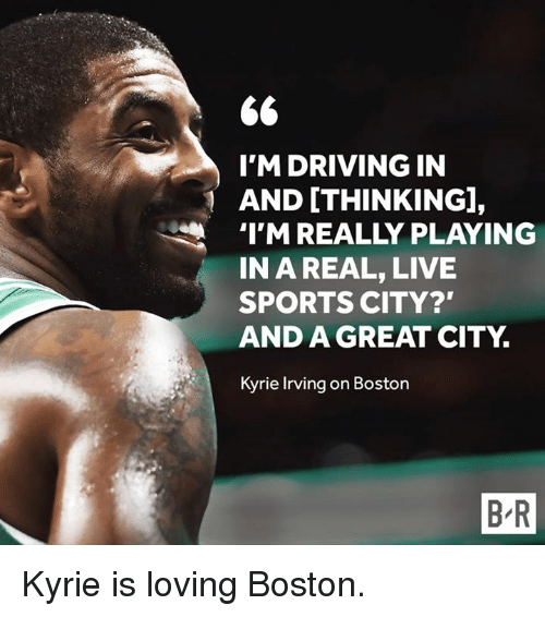 "Driving, Kyrie Irving, and Sports: I'M DRIVING IN  AND [THINKING],  TM REALLY PLAYING  IN A REAL, LIVE  SPORTS CITY?""  AND A GREAT CITY.  Kyrie Irving on Boston  B R Kyrie is loving Boston."