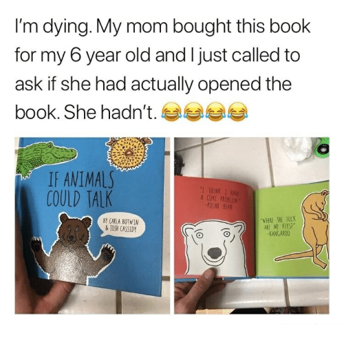 Bear, Book, and Fuck: I'm dying. My mom bought this book  for my 6 year old and I just called to  ask if she had actually opened the  book. She hadn't.  IF ANIMAI  COULD TALK  !THINK 1  A COKE PROBUIM  POLAK BEAR  BY CARLA BUTWIN  JOSH CASSIDY  WHERE THE FUCK  KANGAR0O