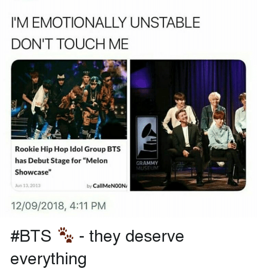 "Hip Hop, Bts, and Grammy: I'M EMOTIONALLY UNSTABLE  DON'T TOUCH ME  Rookie Hip Hop Idol Group BTS  has Debut Stage for ""Melon  Showcase""  un 13,2013  GRAMMY  MUSEUM  by CallMeNOON/  12/09/2018, 4:11 PM #BTS 🐾 - they deserve everything"