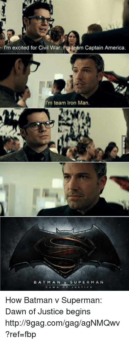 team captain america: I'm excited for Civil War. l'on team Captain America.  I'm team Iron Man.  BAT MAN SUPER MAN How Batman v Superman: Dawn of Justice begins http://9gag.com/gag/agNMQwv?ref=fbp