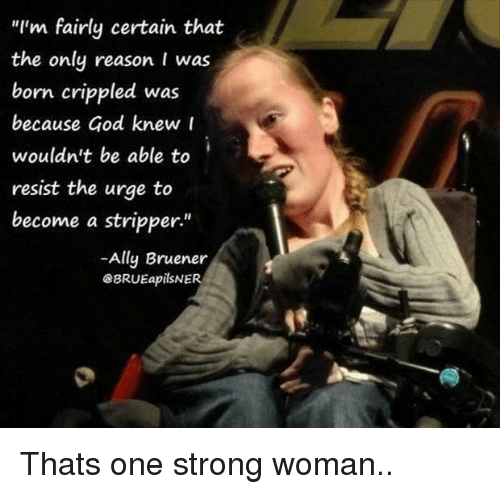 """God, Ally, and Strong: """"I'm fairly certain that  the only reason I was  born crippled was  because God knew r  wouldn't be able to  resist the urge to  become a stripper""""  -Ally Bruener  eBRUEapilSNER  1 Thats one strong woman.."""
