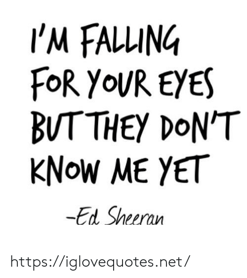 falling: I'M FALLING  FOR YOUR EYES  BUTTHEY DON'T  KNOW ME YET  -Ed Sheeran https://iglovequotes.net/