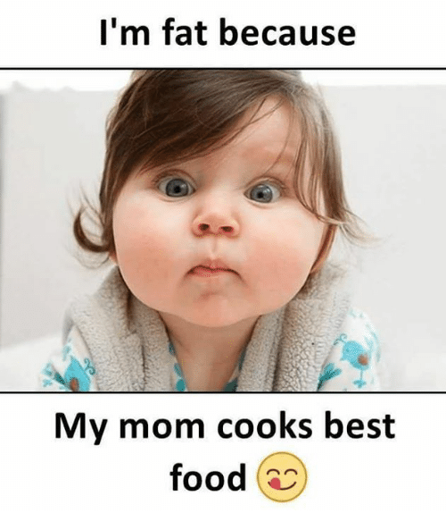 bests: I'm fat because  My mom cooks best  food s