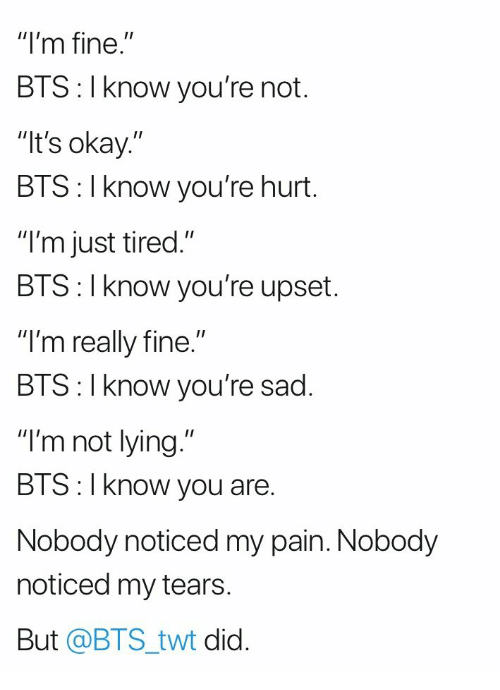 "Twt: ""I'm fine.""  BTS: I know you're not.  It's okay.""  BTS: I know you're hurt.  ""I'm just tired.""  BIS: l Know you're upset.  ""I'm really fine.""  BIS:l Know you re sad.  ""I'm not lying.""  BTS:I know you are.  Nobody noticed my pain. Nobody  noticed my tears  But @BTS_twt did."