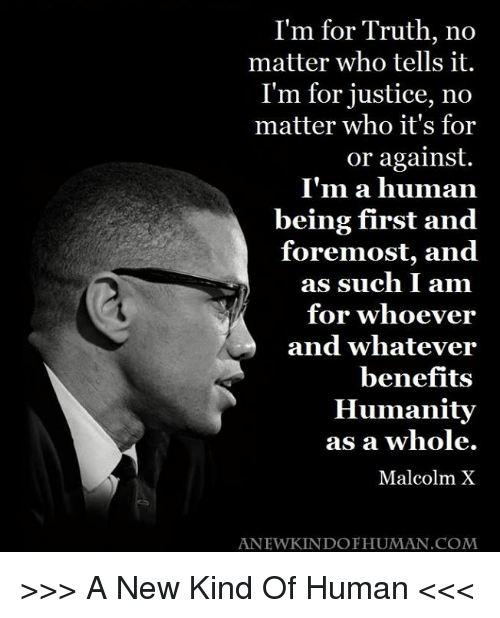 im a human being: I'm for Truth, no  matter who tells it  I'm for justice, no  matter who it's for  or against.  I'm a human  being first and  foremost, and  as such I am  for whoever  and whatever  benefits  Humanity  as a whole.  Malcolm X  ANEWKINDO HUMAN. COM >>> A New Kind Of Human <<<