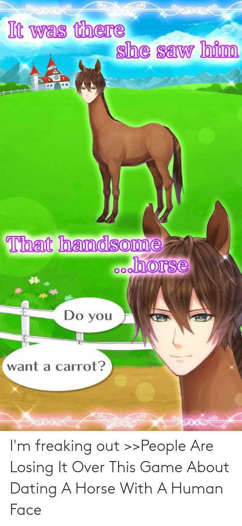 freaking: I'm freaking out >>People Are Losing It Over This Game About Dating A Horse With A Human Face