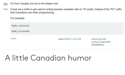 "Community, Canada, and Live: I'm from Canada, but live in the States now.  88  It took me a while to get used to writing boolean variables with an ""Is"" prefix, instead of the ""Eh"" suffix  that Canadians use when programming.  votes  For example:  MyObj.IsVisible  Myobj.Visibleth  share  edited Oct 25 '11 at 21:35  community wiki  2 revs, 2 users 94%  AlishahNovin A little Canadian humor"