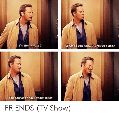 Friends, Friends (TV Show), and Funny: I'm funny right ?  What do you know?. You're a door  You only like knock knock jokes FRIENDS (TV Show)