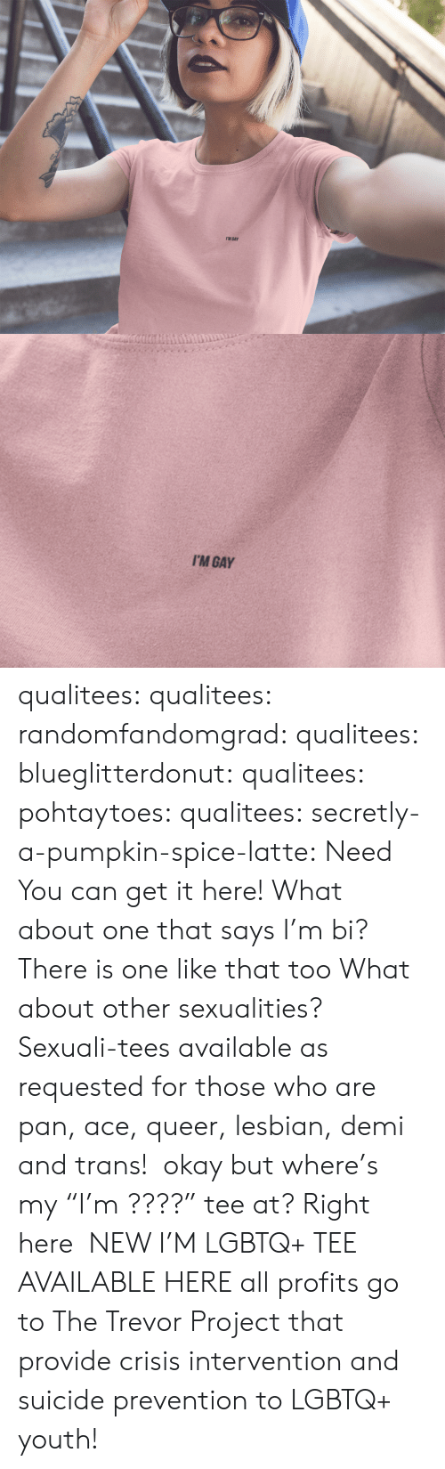 "Sexualities: I'M GAY   I'M GAY qualitees: qualitees:  randomfandomgrad:  qualitees:  blueglitterdonut:  qualitees:   pohtaytoes:  qualitees:   secretly-a-pumpkin-spice-latte: Need You can get it here!   What about one that says I'm bi?  There is one like that too   What about other sexualities?  Sexuali-tees available as requested for those who are pan, ace, queer, lesbian, demi and trans!   okay but where's my ""I'm ????"" tee at?  Right here   NEW I'M LGBTQ+ TEE AVAILABLE HERE all profits go to The Trevor Project that provide crisis intervention and suicide prevention to LGBTQ+ youth!"